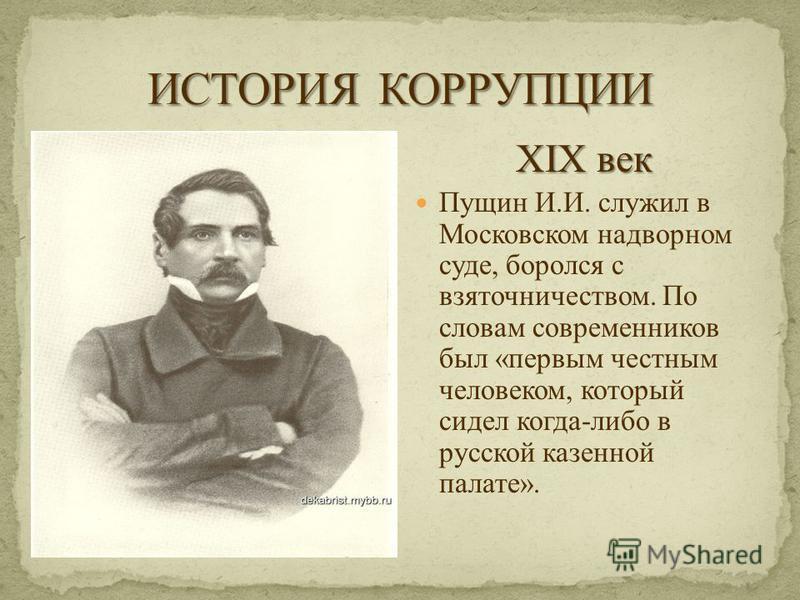 XIX век Пущин И.И. служил в Московском надворном суде, боролся с взяточничеством. По словам современников был «первым честным человеком, который сидел когда-либо в русской казенной палате».