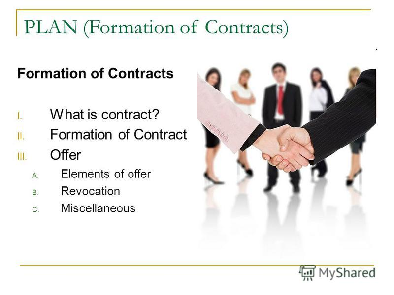 PLAN (Formation of Contracts) Formation of Contracts I. What is contract? II. Formation of Contract III. Offer A. Elements of offer B. Revocation C. Miscellaneous