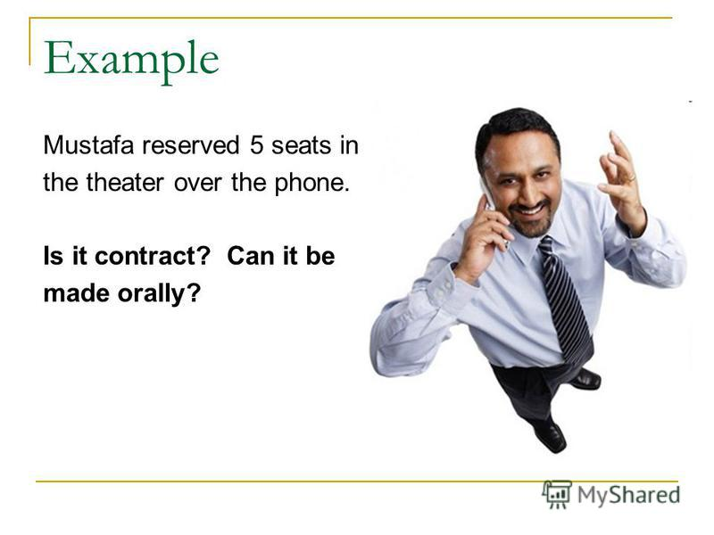 Example Mustafa reserved 5 seats in the theater over the phone. Is it contract? Can it be made orally?