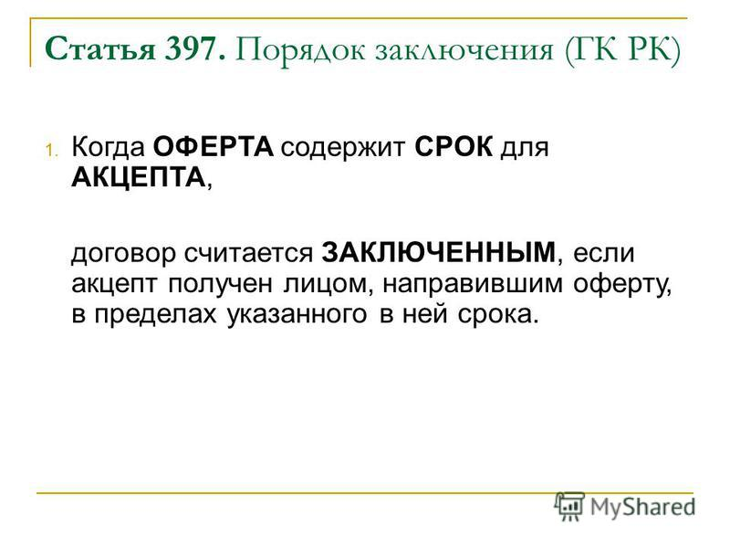 Статья 397. Порядок заключения (ГК РК) 1. Когда ОФЕРТА содержит СРОК для АКЦЕПТА, договор считается ЗАКЛЮЧЕННЫМ, если акцепт получен лицом, направившим оферту, в пределах указанного в ней срока.