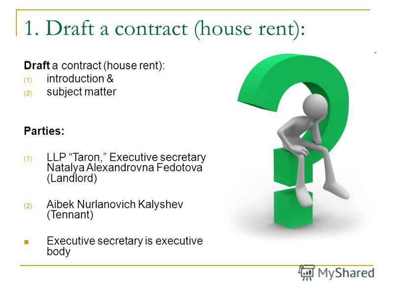 1. Draft a contract (house rent): Draft a contract (house rent): (1) introduction & (2) subject matter Parties: (1) LLP Taron, Executive secretary Natalya Alexandrovna Fedotova (Landlord) (2) Aibek Nurlanovich Kalyshev (Tennant) Executive secretary i