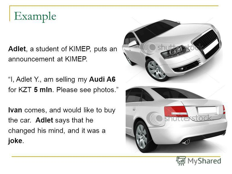 Example Adlet, a student of KIMEP, puts an announcement at KIMEP. I, Adlet Y., am selling my Audi A6 for KZT 5 mln. Please see photos. Ivan comes, and would like to buy the car. Adlet says that he changed his mind, and it was a joke.