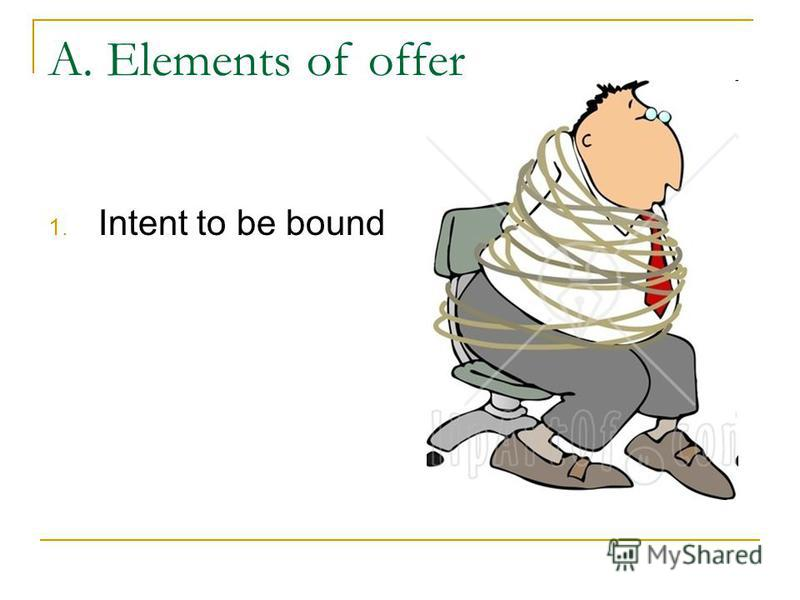 A. Elements of offer 1. Intent to be bound