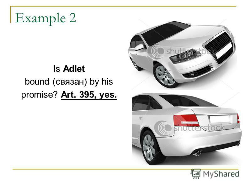 Example 2 Is Adlet bound (связан) by his promise? Art. 395, yes.