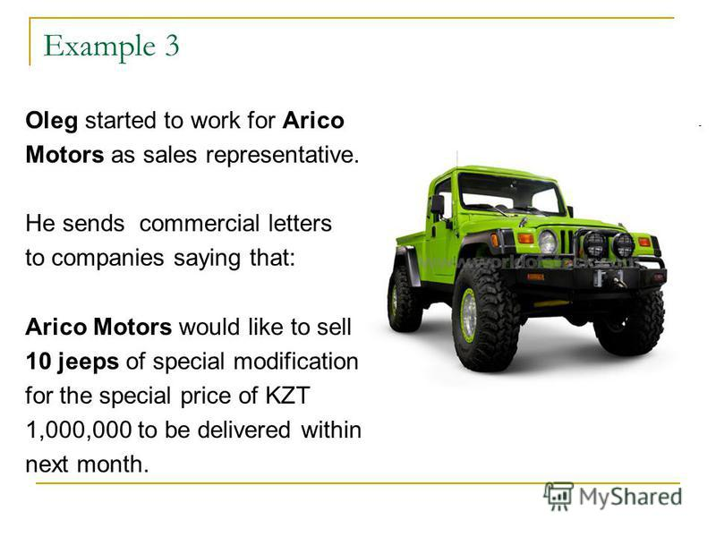 Example 3 Oleg started to work for Arico Motors as sales representative. He sends commercial letters to companies saying that: Arico Motors would like to sell 10 jeeps of special modification for the special price of KZT 1,000,000 to be delivered wit