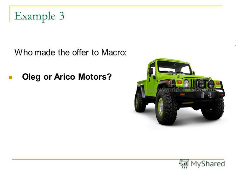 Example 3 Who made the offer to Macro: Oleg or Arico Motors?