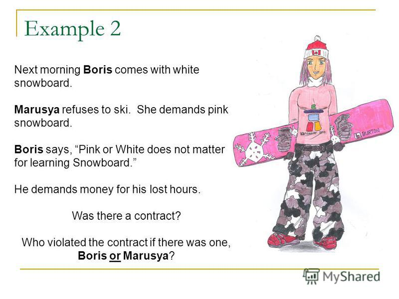 Example 2 Next morning Boris comes with white snowboard. Marusya refuses to ski. She demands pink snowboard. Boris says, Pink or White does not matter for learning Snowboard. He demands money for his lost hours. Was there a contract? Who violated the