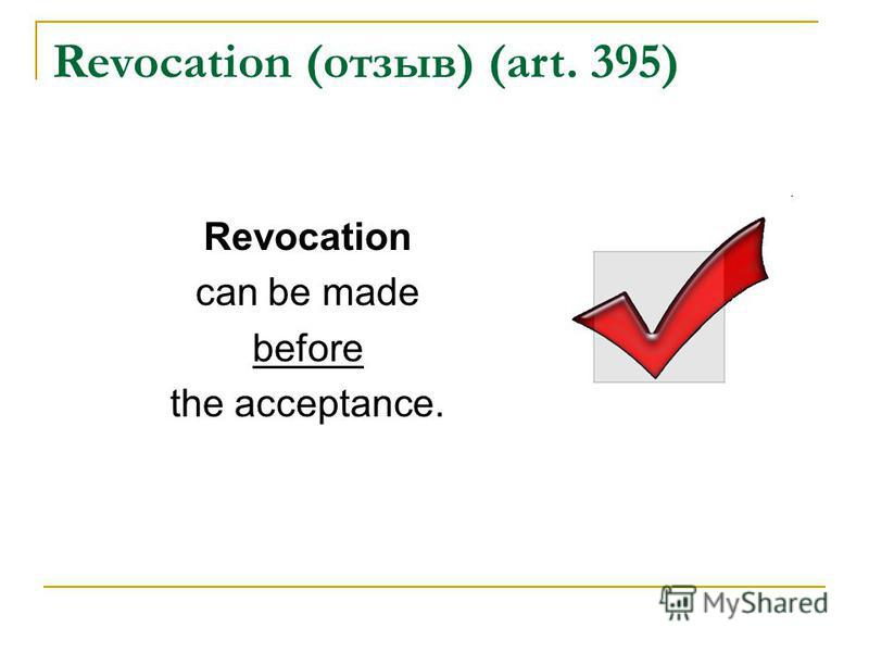 Revocation (отзыв) (art. 395) Revocation can be made before the acceptance.