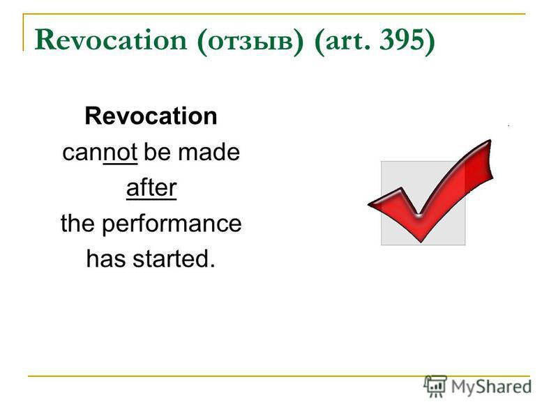 Revocation (отзыв) (art. 395) Revocation cannot be made after the performance has started.