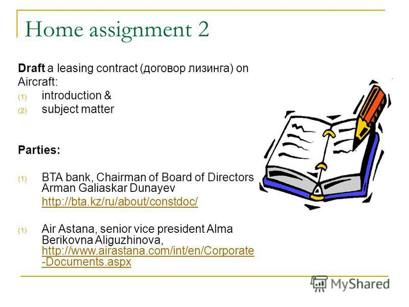 Home assignment 2 Draft a leasing contract (договор лизинга) on Aircraft: (1) introduction & (2) subject matter Parties: (1) BTA bank, Chairman of Board of Directors Arman Galiaskar Dunayev http://bta.kz/ru/about/constdoc/ (1) Air Astana, senior vice
