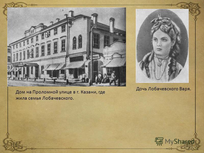 Дом на Проломной улице в г. Казани, где жила семья Лобачевского. Дочь Лобачевского Варя.