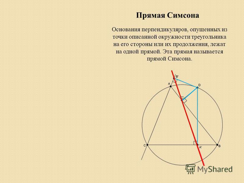 Прямая Симсона Основания перпендикуляров, опущенных из точки описанной окружности треугольника на его стороны или их продолжения, лежат на одной прямой. Эта прямая называется прямой Симсона.