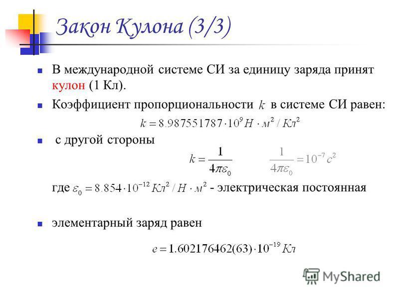 Закон Кулона (3/3) В международной системе СИ за единицу заряда принят кулон (1 Кл). Коэффициент пропорциональности в системе СИ равен: с другой стороны где - электрическая постоянная элементарный заряд равен