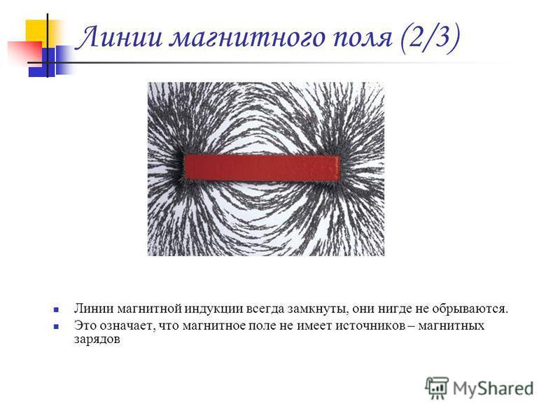 Линии магнитной индукции всегда замкнуты, они нигде не обрываются. Это означает, что магнитное поле не имеет источников – магнитных зарядов
