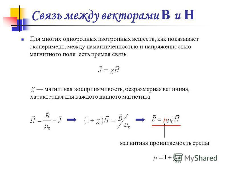 Связь между векторами B и H Для многих однородных изотропных веществ, как показывает эксперимент, между намагниченностью и напряженностью магнитного поля есть прямая связь магнитная восприимчивость, безразмерная величина, характерная для каждого данн