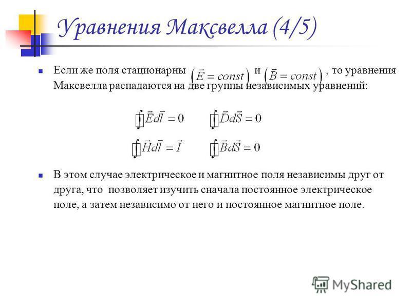 Уравнения Максвелла (4/5) Если же поля стационарны и, то уравнения Максвелла распадаются на две группы независимых уравнений: В этом случае электрическое и магнитное поля независимы друг от друга, что позволяет изучить сначала постоянное электрическо