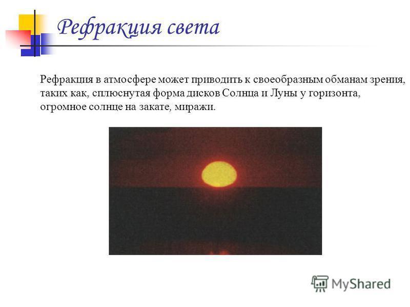 Рефракция света Рефракция в атмосфере может приводить к своеобразным обманам зрения, таких как, сплюснутая форма дисков Солнца и Луны у горизонта, огромное солнце на закате, миражи.