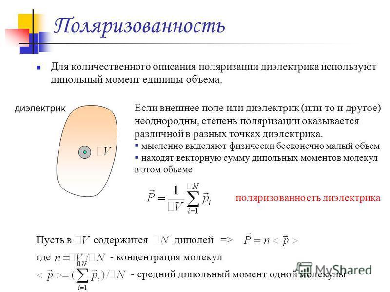 Поляризованность Для количественного описания поляризации диэлектрика используют дипольный момент единицы объема. диэлектрик Если внешнее поле или диэлектрик (или то и другое) неоднородны, степень поляризации оказывается различной в разных точках диэ