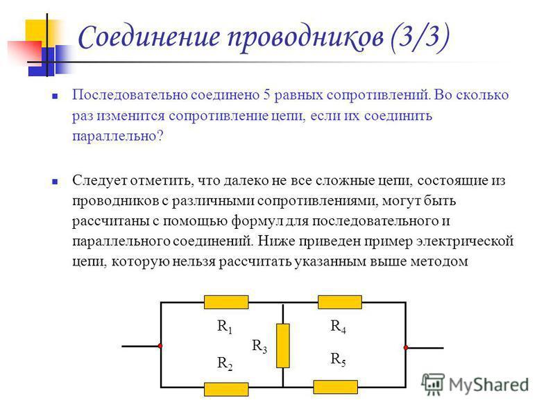 Соединение проводников (3/3) Последовательно соединено 5 равных сопротивлений. Во сколько раз изменится сопротивление цепи, если их соединить параллельно? Следует отметить, что далеко не все сложные цепи, состоящие из проводников с различными сопроти