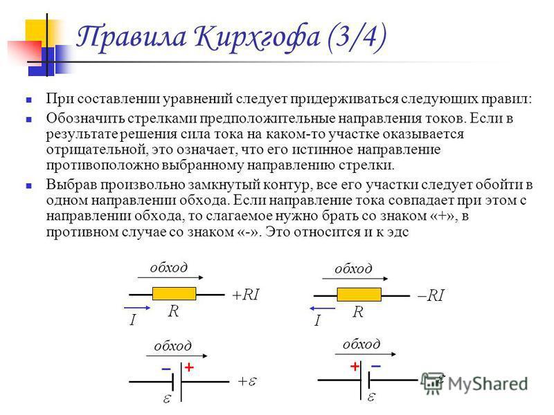 Правила Кирхгофа (3/4) При составлении уравнений следует придерживаться следующих правил: Обозначить стрелками предположительные направления токов. Если в результате решения сила тока на каком-то участке оказывается отрицательной, это означает, что е