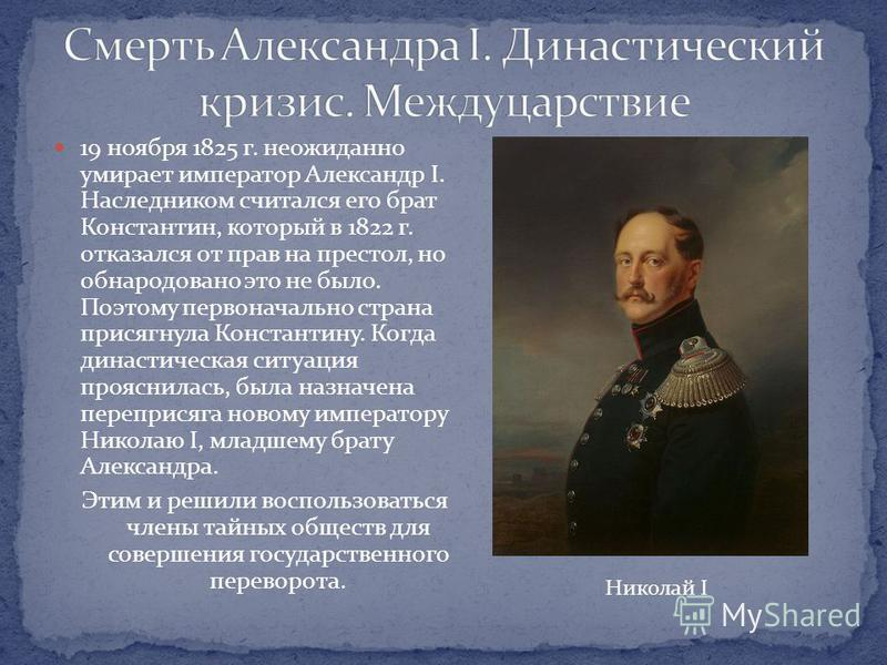 19 ноября 1825 г. неожиданно умирает император Александр I. Наследником считался его брат Константин, который в 1822 г. отказался от прав на престол, но обнародовано это не было. Поэтому первоначально страна присягнула Константину. Когда династическа