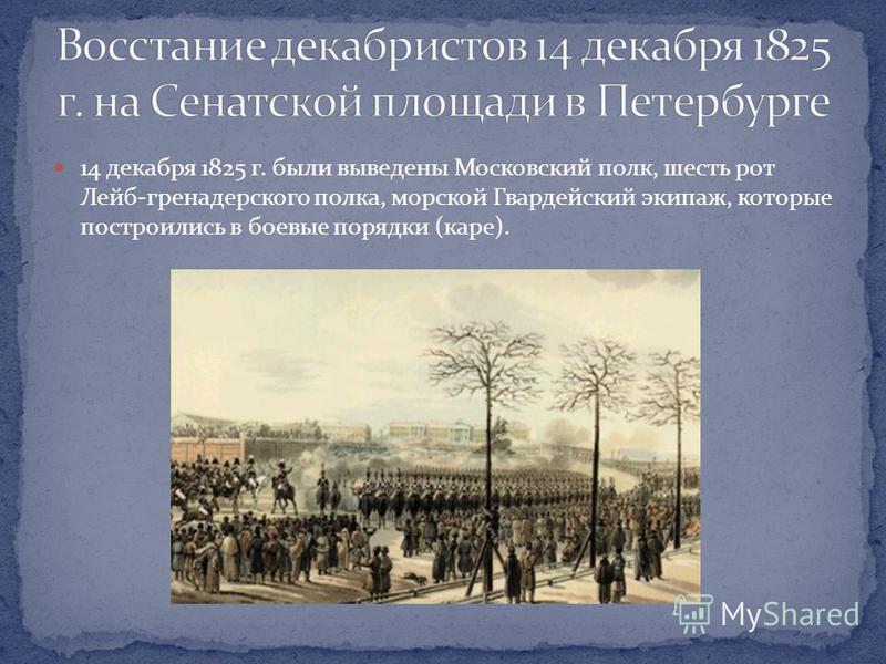 14 декабря 1825 г. были выведены Московский полк, шесть рот Лейб-гренадерского полка, морской Гвардейский экипаж, которые построились в боевые порядки (каре).