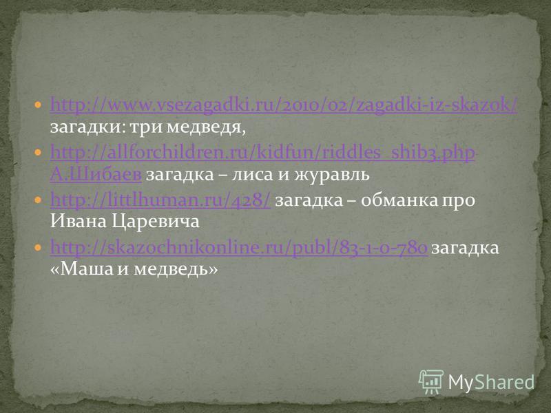 http://www.vsezagadki.ru/2010/02/zagadki-iz-skazok/ загадки: три медведя, http://www.vsezagadki.ru/2010/02/zagadki-iz-skazok/ http://allforchildren.ru/kidfun/riddles_shib3. php А.Шибаев загадка – лиса и журавль http://allforchildren.ru/kidfun/riddles