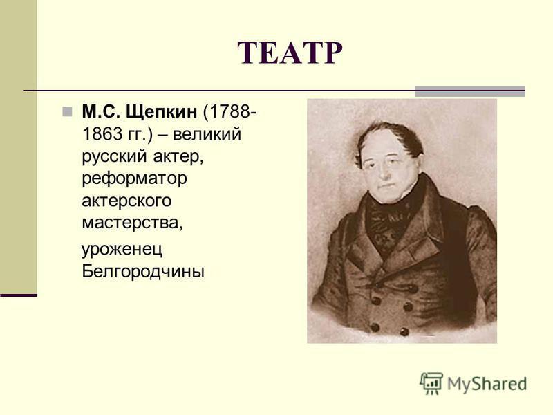 ТЕАТР М.С. Щепкин (1788- 1863 гг.) – великий русский актер, реформатор актерского мастерства, уроженец Белгородчины