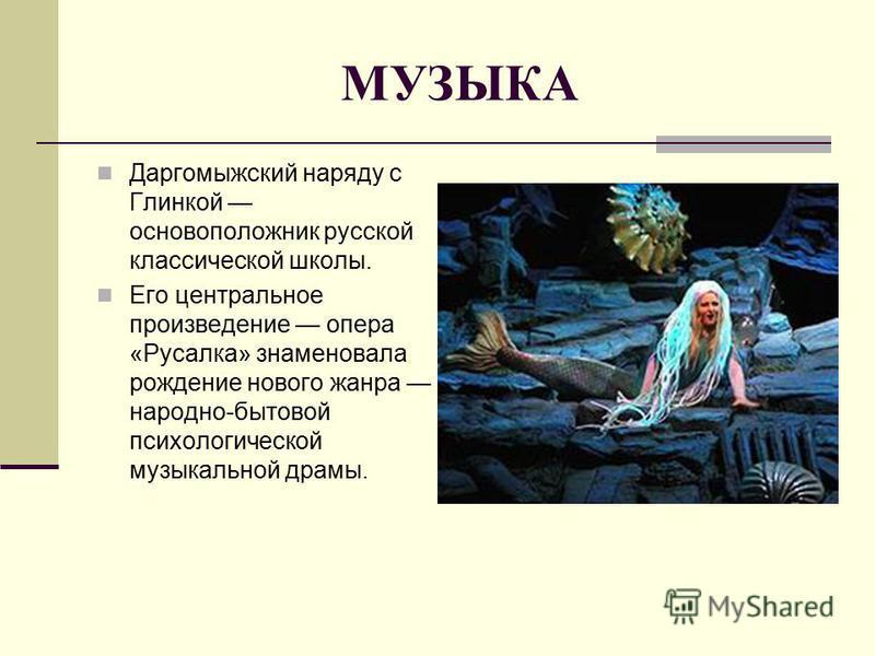 МУЗЫКА Даргомыжский наряду с Глинкой основоположник русской классической школы. Его центральное произведение опера «Русалка» знаменовала рождение нового жанра народно-бытовой психологической музыкальной драмы.