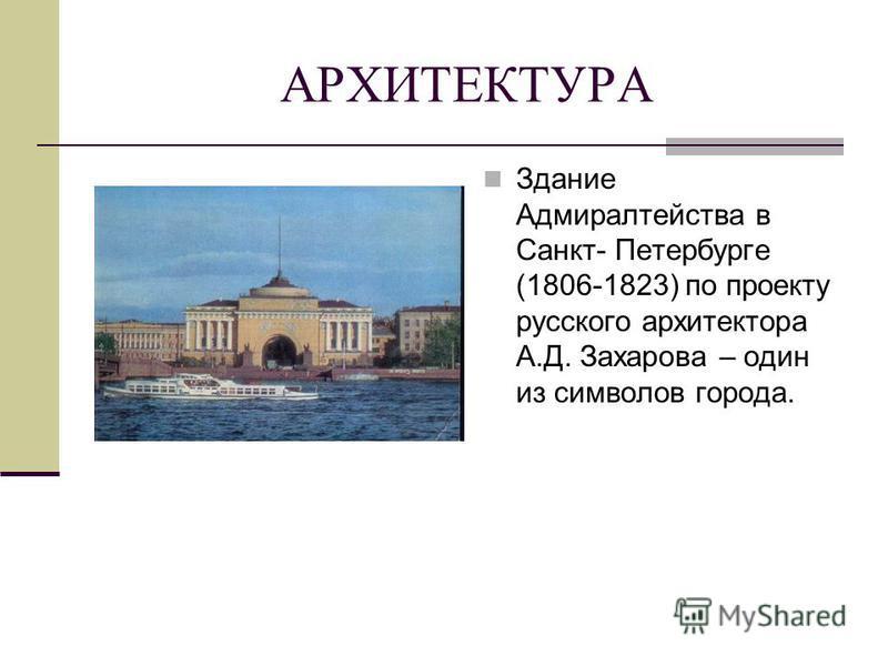 АРХИТЕКТУРА Здание Адмиралтейства в Санкт- Петербурге (1806-1823) по проекту русского архитектора А.Д. Захарова – один из символов города.