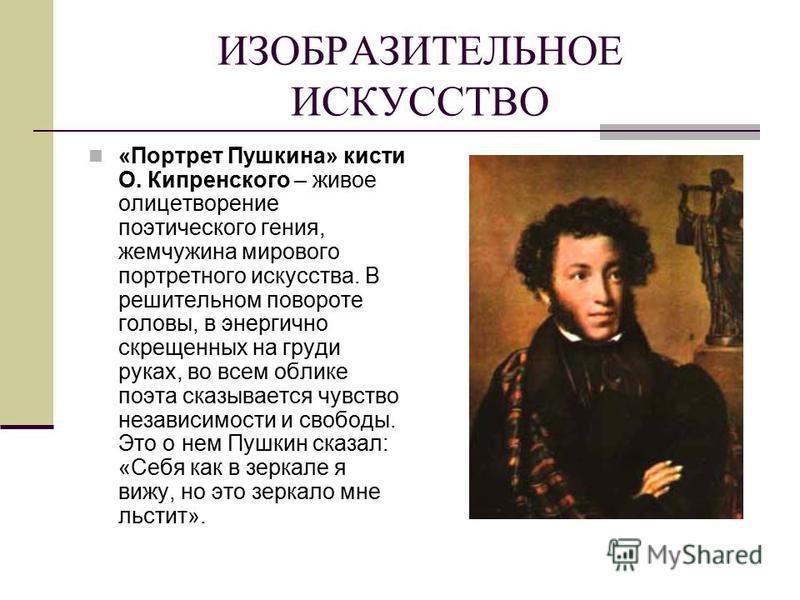 ИЗОБРАЗИТЕЛЬНОЕ ИСКУССТВО «Портрет Пушкина» кисти О. Кипренского – живое олицетворение поэтического гения, жемчужина мирового портретного искусства. В решительном повороте головы, в энергично скрещенных на груди руках, во всем облике поэта сказываетс