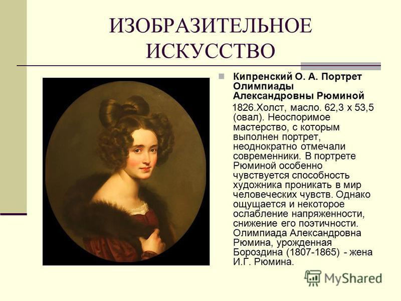 ИЗОБРАЗИТЕЛЬНОЕ ИСКУССТВО Кипренский О. А. Портрет Олимпиады Александровны Рюминой 1826.Холст, масло. 62,3 х 53,5 (овал). Неоспоримое мастерство, с которым выполнен портрет, неоднократно отмечали современники. В портрете Рюминой особенно чувствуется