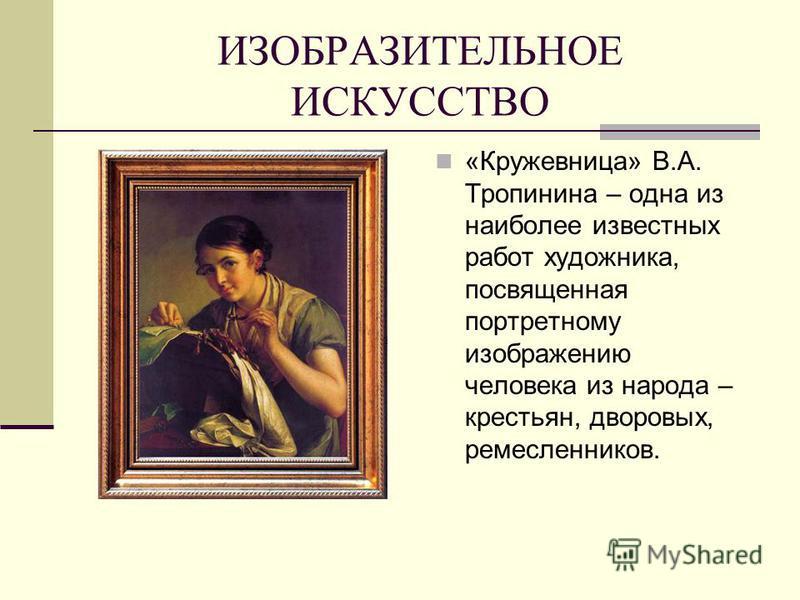 ИЗОБРАЗИТЕЛЬНОЕ ИСКУССТВО «Кружевница» В.А. Тропинина – одна из наиболее известных работ художника, посвященная портретному изображению человека из народа – крестьян, дворовых, ремесленников.
