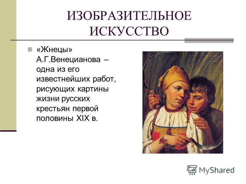 ИЗОБРАЗИТЕЛЬНОЕ ИСКУССТВО «Жнецы» А.Г.Венецианова – одна из его известнейших работ, рисующих картины жизни русских крестьян первой половины XIX в.
