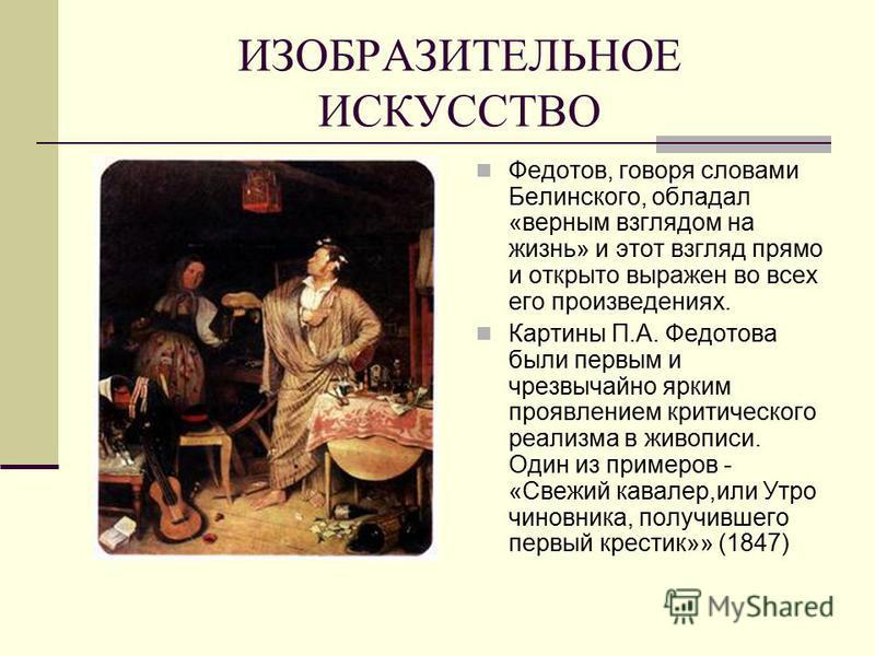 ИЗОБРАЗИТЕЛЬНОЕ ИСКУССТВО Федотов, говоря словами Белинского, обладал «верным взглядом на жизнь» и этот взгляд прямо и открыто выражен во всех его произведениях. Картины П.А. Федотова были первым и чрезвычайно ярким проявлением критического реализма
