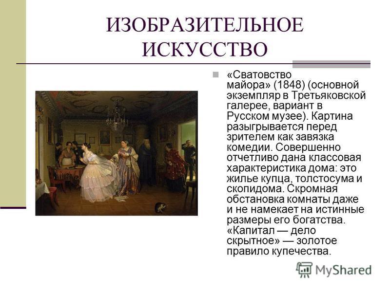 ИЗОБРАЗИТЕЛЬНОЕ ИСКУССТВО «Сватовство майора» (1848) (основной экземпляр в Третьяковской галерее, вариант в Русском музее). Картина разыгрывается перед зрителем как завязка комедии. Совершенно отчетливо дана классовая характеристика дома: это жилье к