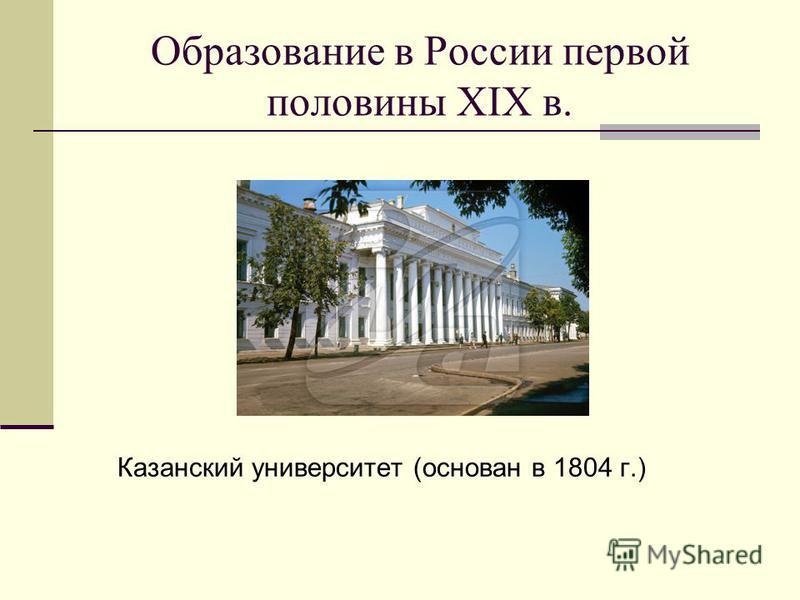 Образование в России первой половины XIX в. Казанский университет (основан в 1804 г.)