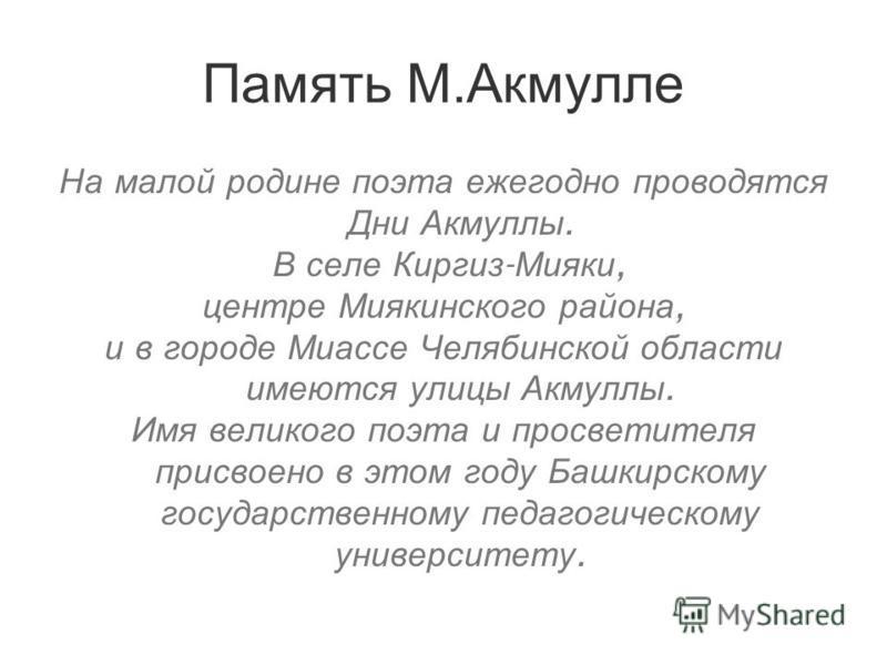 Память М.Акмулле На малой родине поэта ежегодно проводятся Дни Акмуллы. В селе Киргиз - Мияки, центре Миякинского района, и в городе Миассе Челябинской области имеются улицы Акмуллы. Имя великого поэта и просветителя присвоено в этом году Башкирскому