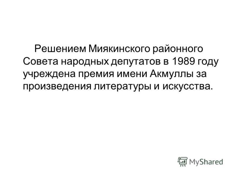 Решением Миякинского районного Совета народных депутатов в 1989 году учреждена премия имени Акмуллы за произведения литературы и искусства.