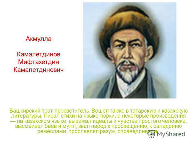 Акмулла Камалетдинов Мифтахетдин Камалетдинович Башкирский поэт-просветитель. Вошёл также в татарскую и казахскую литературы. Писал стихи на языке тюрки, а некоторые произведения на казахском языке. выражал идеалы и чувства простого человека, высмеив