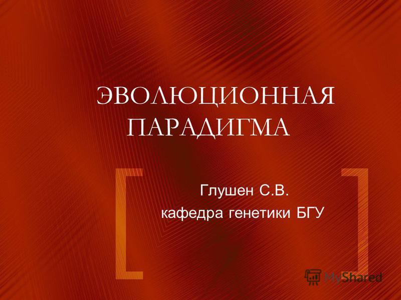 ЭВОЛЮЦИОННАЯ ПАРАДИГМА Глушен С.В. кафедра генетики БГУ