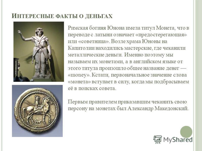 И НТЕРЕСНЫЕ ФАКТЫ О ДЕНЬГАХ Римская богиня Юнона имела титул Монета, что в переводе с латыни означает «предостерегающая» или «советница». Возле храма Юноны на Капитолии находились мастерские, где чеканили металлические деньги. Именно поэтому мы назыв