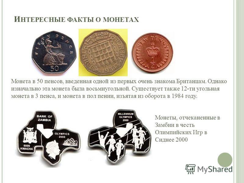 И НТЕРЕСНЫЕ ФАКТЫ О МОНЕТАХ Монета в 50 пенсов, введенная одной из первых очень знакома Британцам. Однако изначально эта монета была восьмиугольной. Существует также 12-ти угольная монета в 3 пенса, и монета в пол пении, изъятая из оборота в 1984 год