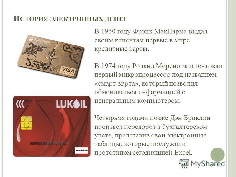 И СТОРИЯ ЭЛЕКТРОННЫХ ДЕНЕГ В 1950 году Фрэнк Мак Нарма выдал своим клиентам первые в мире кредитные карты. В 1974 году Роланд Морено запатентовал первый микропроцессор под названием «смарт-карта», который позволил обмениваться информацией с центральн