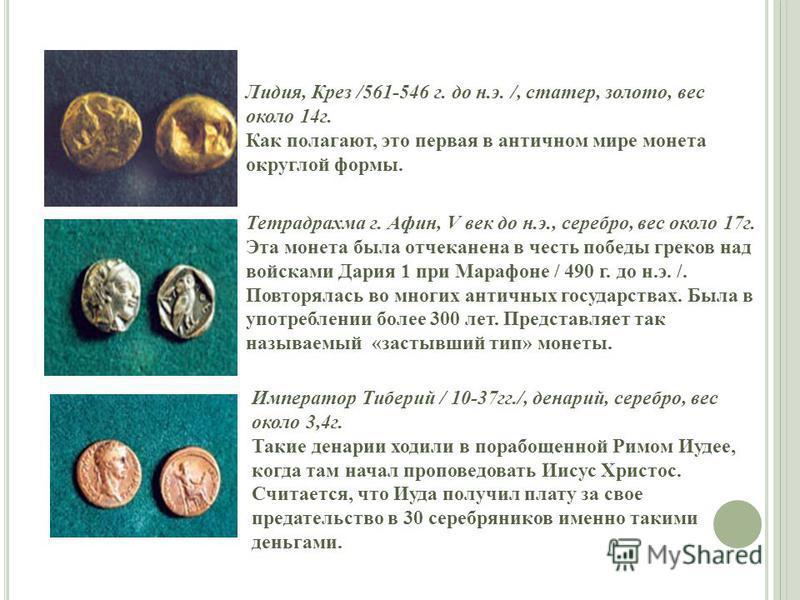 Лидия, Крез /561-546 г. до н.э. /, стартер, золото, вес около 14 г. Как полагают, это первая в античном мире монета округлой формы. Тетрадрахма г. Афин, V век до н.э., серебро, вес около 17 г. Эта монета была отчеканена в честь победы греков над войс
