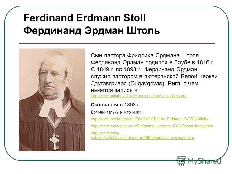 Ferdinand Erdmann Stoll Фердинанд Эрдман Штоль Сын пастора Фридриха Эрдмана Штоля,. Фердинанд Эрдман родился в Заубе в 1816 г. С 1849 г. по 1893 г. Фердинанд Эрдман служил пастором в лютеранской Белой церкви Даугавгривас (Dugavgrivas), Рига, о чем им