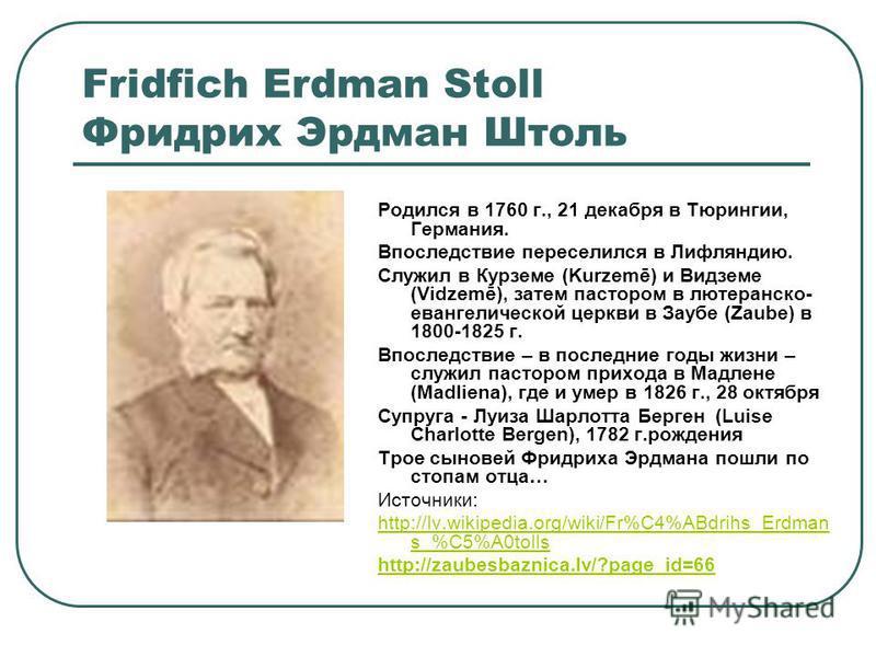 Fridfich Erdman Stoll Фридрих Эрдман Штоль Родился в 1760 г., 21 декабря в Тюрингии, Германия. Впоследствие переселился в Лифляндию. Служил в Курземе (Kurzemē) и Видземе (Vidzemē), затем пастором в лютеранско- евангелической церкви в Заубе (Zaube) в