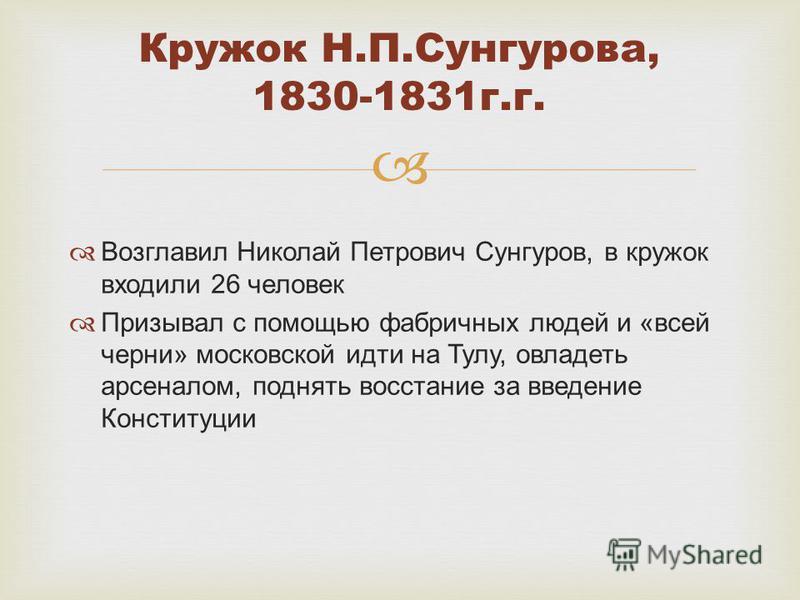 Возглавил Николай Петрович Сунгуров, в кружок входили 26 человек Призывал с помощью фабричных людей и «всей черни» московской идти на Тулу, овладеть арсеналом, поднять восстание за введение Конституции Кружок Н.П.Сунгурова, 1830-1831 г.г.