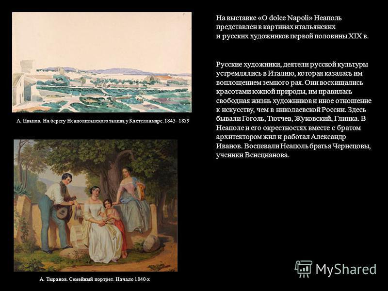 На выставке «О dolce Napoli» Неаполь представлен в картинах итальянских и русских художников первой половины XIX в. Русские художники, деятели русской культуры устремлялись в Италию, которая казалась им воплощением земного рая. Они восхищались красот