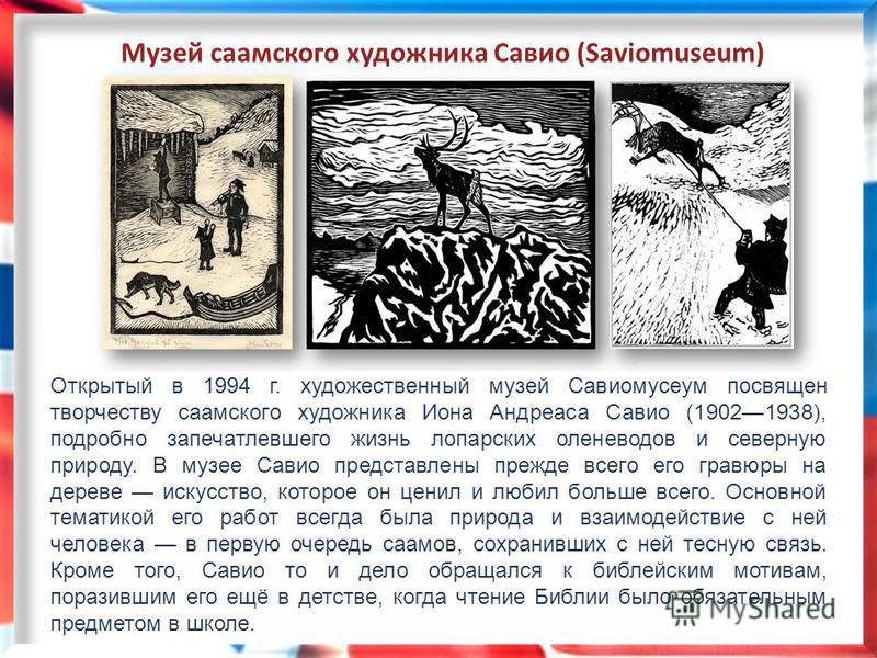 Открытый в 1994 г. художественный музей Савиомусеум посвящен творчеству саамского художника Иона Андреаса Савио (19021938), подробно запечатлевшего жизнь лопарских оленеводов и северную природу. В музее Савио представлены прежде всего его гравюры на
